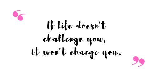 If Life Doesn't challenge you, it wont change you